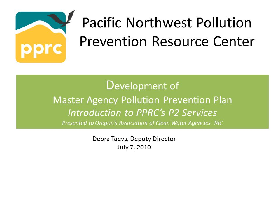 Pacific Northwest Pollution Prevention Resource Center D evelopment of Master Agency Pollution Prevention Plan Introduction to PPRC's P2 Services Presented to Oregon's Association of Clean Water Agencies TAC Debra Taevs, Deputy Director July 7, 2010