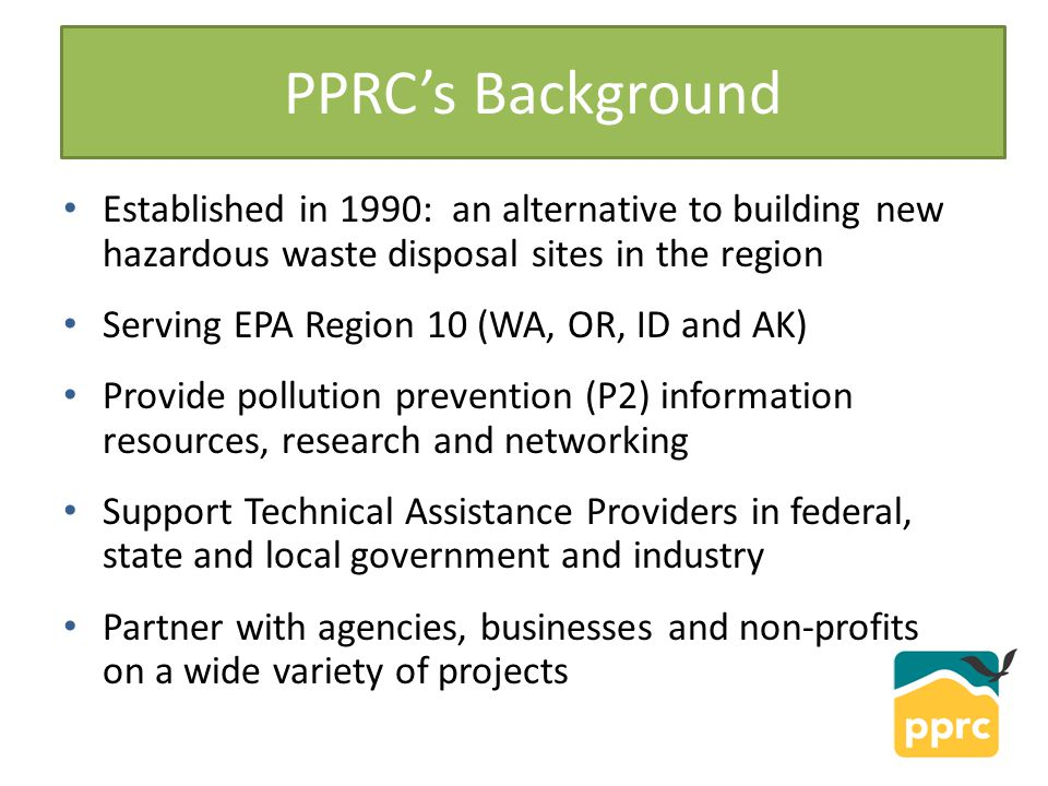 Examples of PPRC Projects Partner/FunderProject EPAMeasurement System, Rapid Research, P2 News, Env'lly Preferable Purchasing State Environmental Agencies WA State P2 Plan Development, Lean and Green, Health Care P2 County GovernmentsUnwanted Medicine Return, By-Product Synergy City GovernmentsGreen Office Fair, Brown Grease to Biofuels, Green Meetings Clean Water ServicesEcoBiz (Ecological Business Certification Program) Non-ProfitsAuto Body & Industrial Paint Training and Outreach, Green Chemistry Private IndustryToxics Footprinting, Basic Carbon Footprinting, Sustainability Review