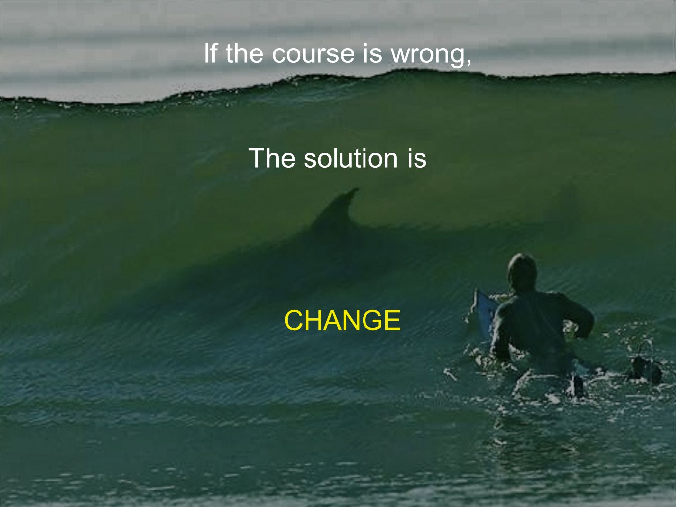 If the course is wrong, The solution is CHANGE