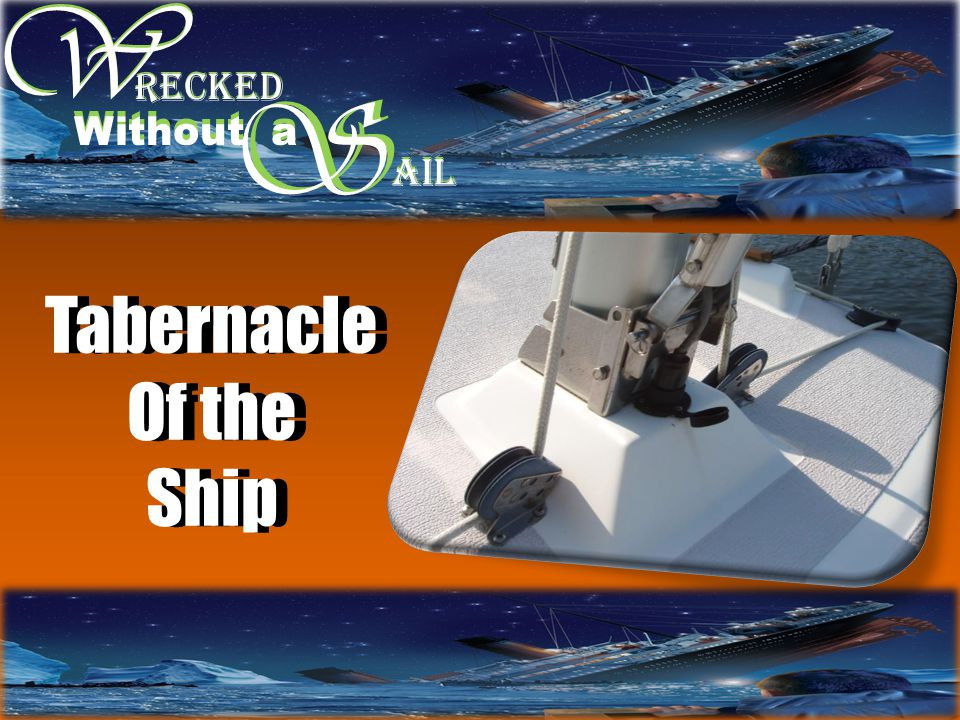 W W S RECKED Without a S AIL Tabernacle Of the Ship Tabernacle Of the Ship