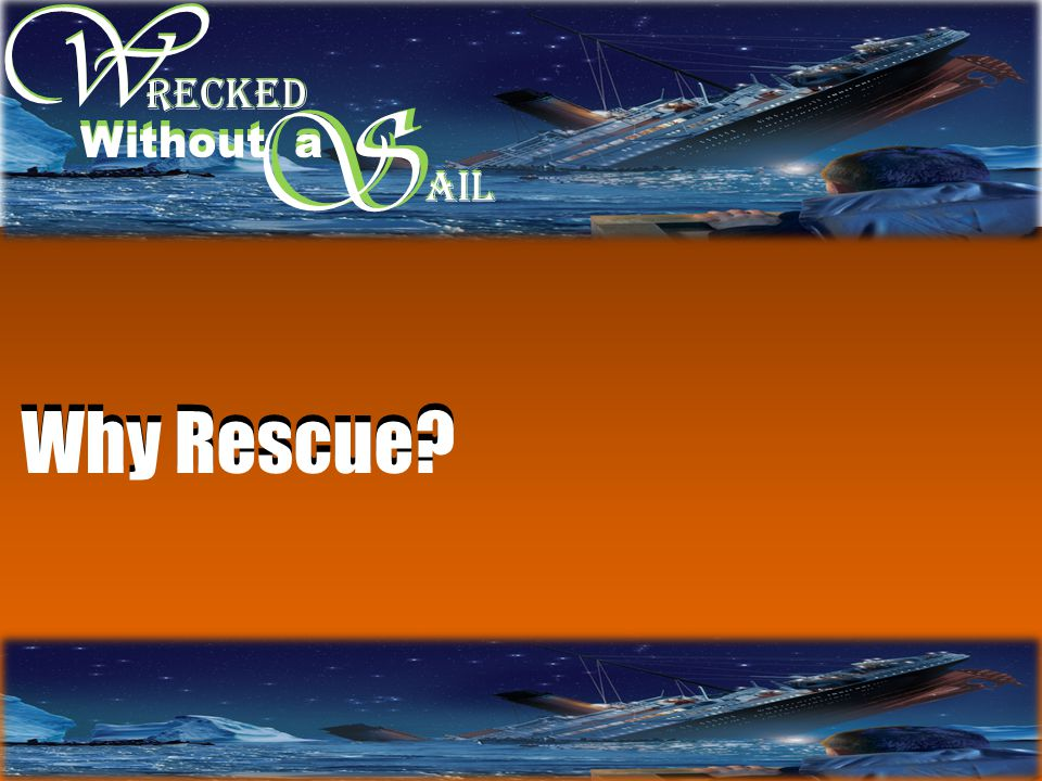 W W S RECKED Without a S AIL Why Rescue?