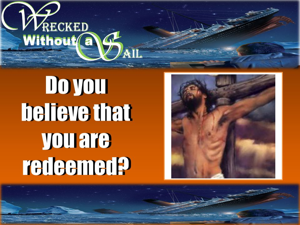 W W S RECKED Without a S AIL Do you believe that you are redeemed?