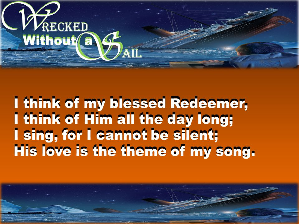 W W S RECKED Without a S AIL I think of my blessed Redeemer, I think of Him all the day long; I sing, for I cannot be silent; His love is the theme of my song.
