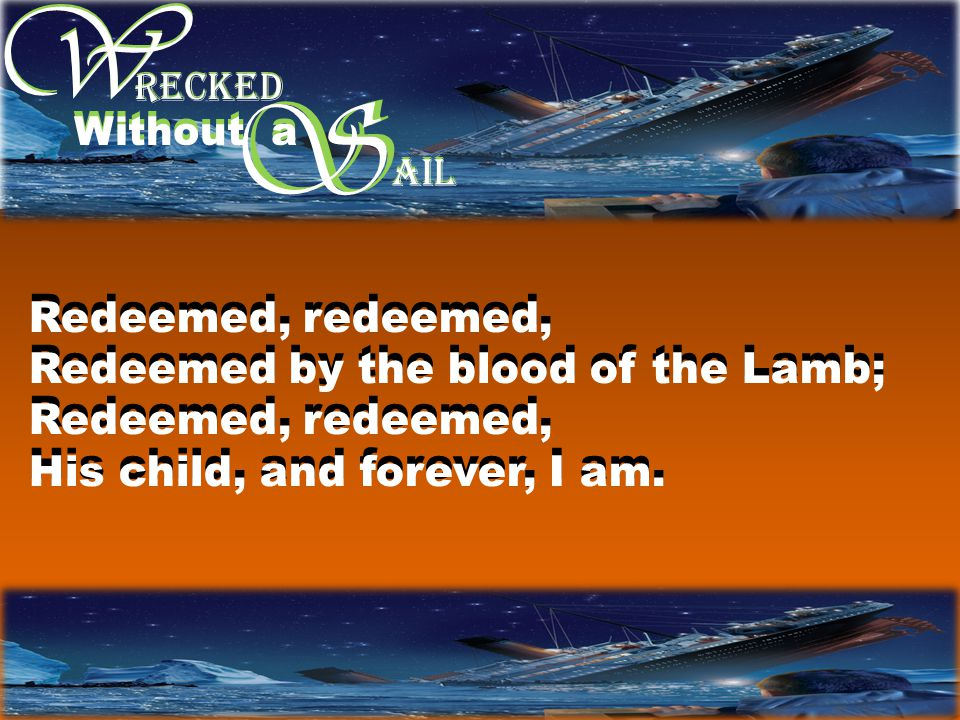 W W S RECKED Without a S AIL Redeemed, redeemed, Redeemed by the blood of the Lamb; Redeemed, redeemed, His child, and forever, I am.