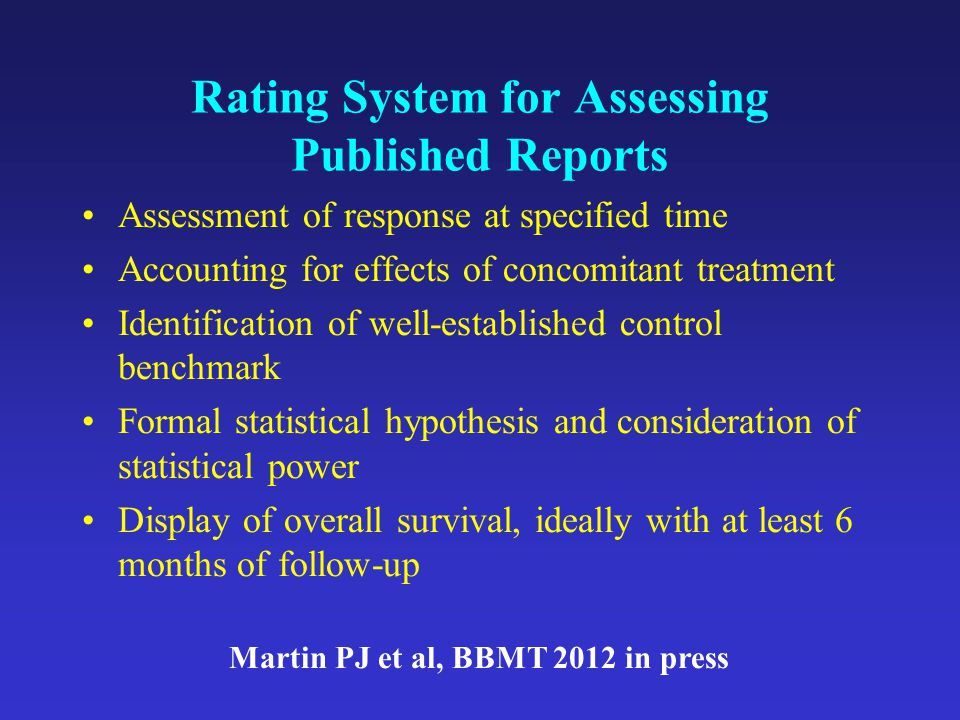 Rating System for Assessing Published Reports Assessment of response at specified time Accounting for effects of concomitant treatment Identification of well-established control benchmark Formal statistical hypothesis and consideration of statistical power Display of overall survival, ideally with at least 6 months of follow-up Martin PJ et al, BBMT 2012 in press