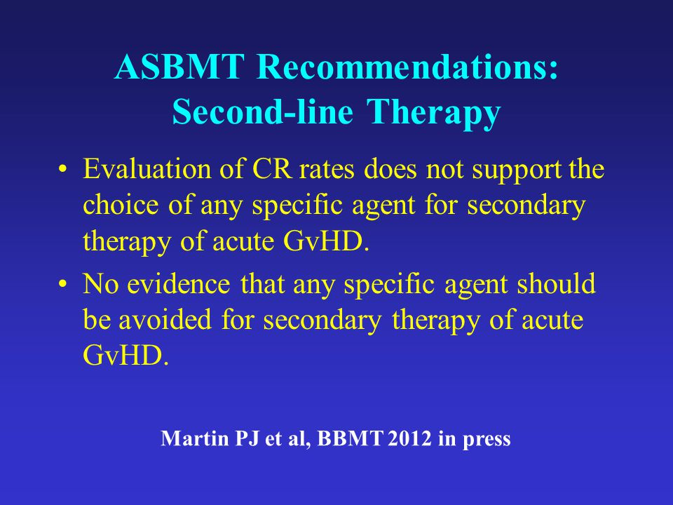 ASBMT Recommendations: Second-line Therapy Evaluation of CR rates does not support the choice of any specific agent for secondary therapy of acute GvHD.