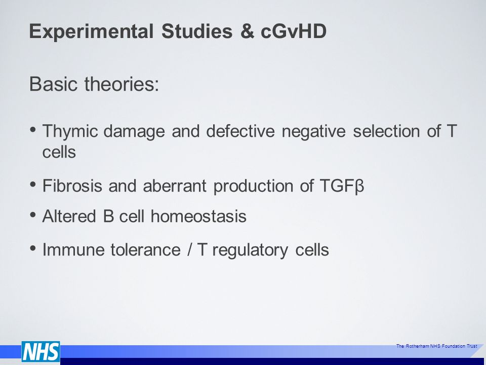 The Rotherham NHS Foundation Trust Experimental Studies & cGvHD Basic theories: Thymic damage and defective negative selection of T cells Fibrosis and aberrant production of TGFβ Altered B cell homeostasis Immune tolerance / T regulatory cells