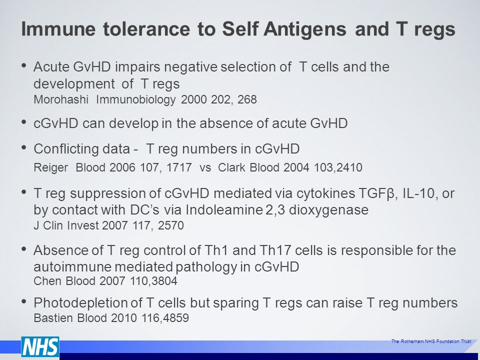 The Rotherham NHS Foundation Trust Immune tolerance to Self Antigens and T regs Acute GvHD impairs negative selection of T cells and the development of T regs Morohashi Immunobiology 2000 202, 268 cGvHD can develop in the absence of acute GvHD Conflicting data - T reg numbers in cGvHD Reiger Blood 2006 107, 1717 vs Clark Blood 2004 103,2410 T reg suppression of cGvHD mediated via cytokines TGFβ, IL-10, or by contact with DC's via Indoleamine 2,3 dioxygenase J Clin Invest 2007 117, 2570 Absence of T reg control of Th1 and Th17 cells is responsible for the autoimmune mediated pathology in cGvHD Chen Blood 2007 110,3804 Photodepletion of T cells but sparing T regs can raise T reg numbers Bastien Blood 2010 116,4859