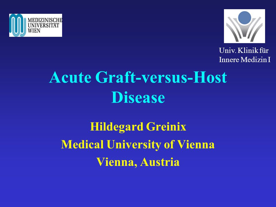Acute Graft-versus-Host Disease Hildegard Greinix Medical University of Vienna Vienna, Austria Univ. Klinik für Innere Medizin I