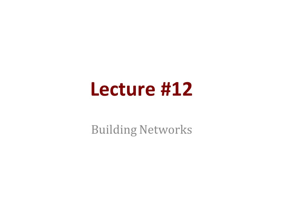 Lecture #12 Building Networks