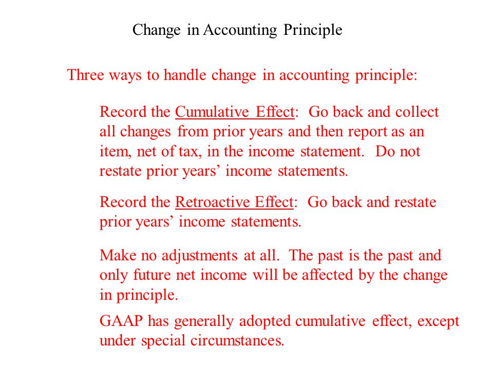 Change in Accounting Principle Three ways to handle change in accounting principle: Record the Cumulative Effect: Go back and collect all changes from prior years and then report as an item, net of tax, in the income statement.