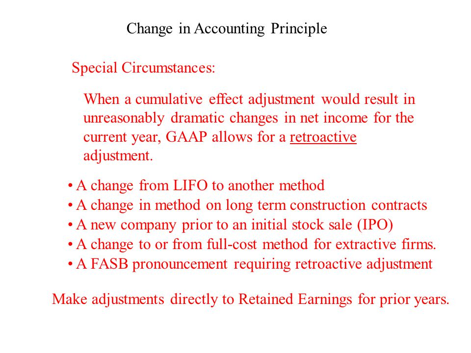 Change in Accounting Estimates We often have to update our estimates: Amount of Receivables estimated not collectable Amount of Inventory that will be obsolete Assets' useful lives and salvage values Amount of liabilities for estimated contingencies Amount of recoverable mineral or oil reserves Changes in estimates happen prospectively; there are no prior period or cumulative adjustments made.