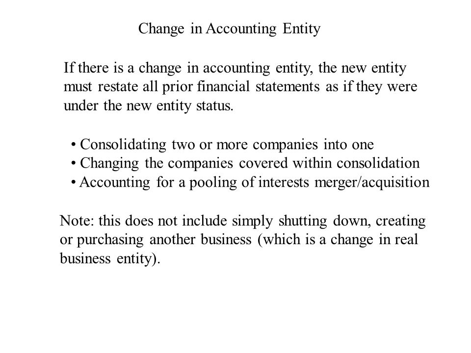 Change in Accounting Entity If there is a change in accounting entity, the new entity must restate all prior financial statements as if they were under the new entity status.