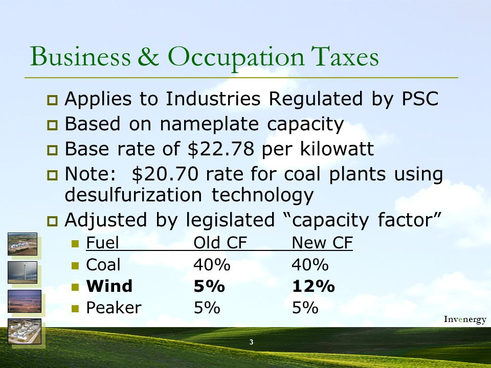 Invenergy 4 Governor's Original B&O Tax Proposal  Raise B&O Taxable Capacity Factor for wind (and only wind) to 20% Four times the effective B&O tax burden $170,000 in additional taxes per 100 MW Would have resulted in wind paying  50% more per MWh produced than coal-fired electricity and  300% more per MWh than gas-peaker fired electricity.