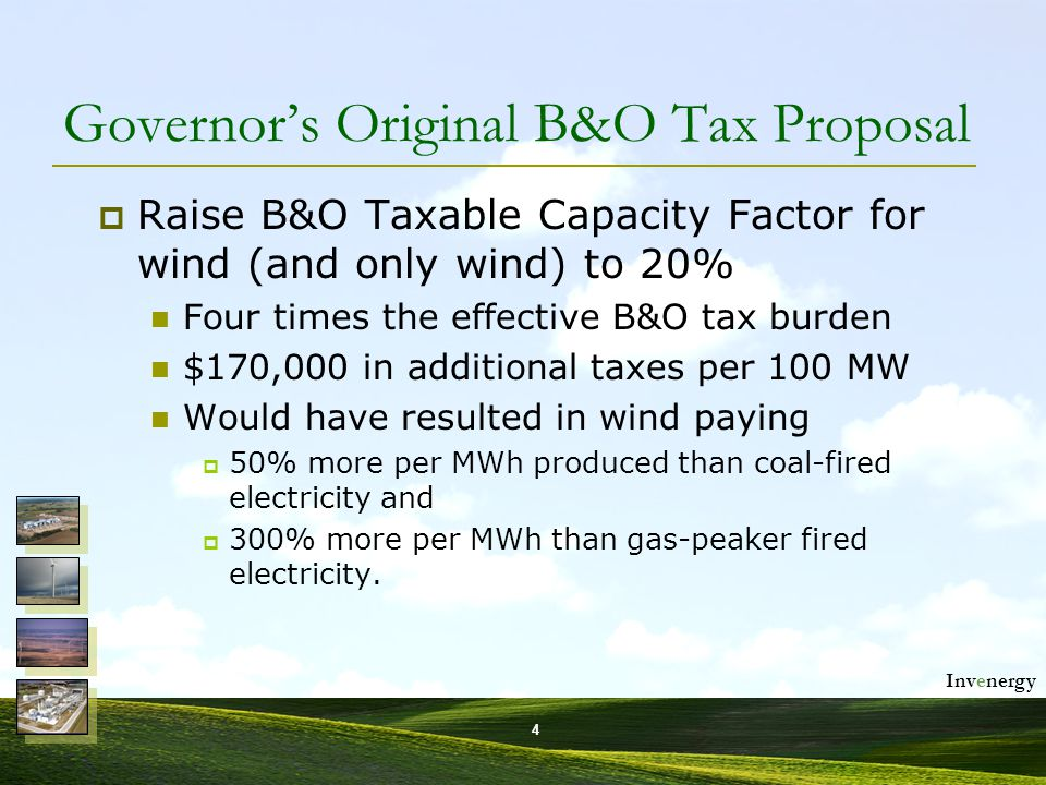 Invenergy 4 Governor's Original B&O Tax Proposal  Raise B&O Taxable Capacity Factor for wind (and only wind) to 20% Four times the effective B&O tax burden $170,000 in additional taxes per 100 MW Would have resulted in wind paying  50% more per MWh produced than coal-fired electricity and  300% more per MWh than gas-peaker fired electricity.