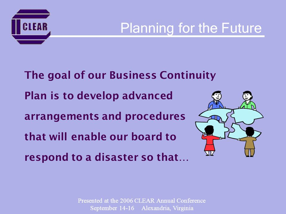Presented at the 2006 CLEAR Annual Conference September 14-16 Alexandria, Virginia The goal of our Business Continuity Plan is to develop advanced arrangements and procedures that will enable our board to respond to a disaster so that… Planning for the Future