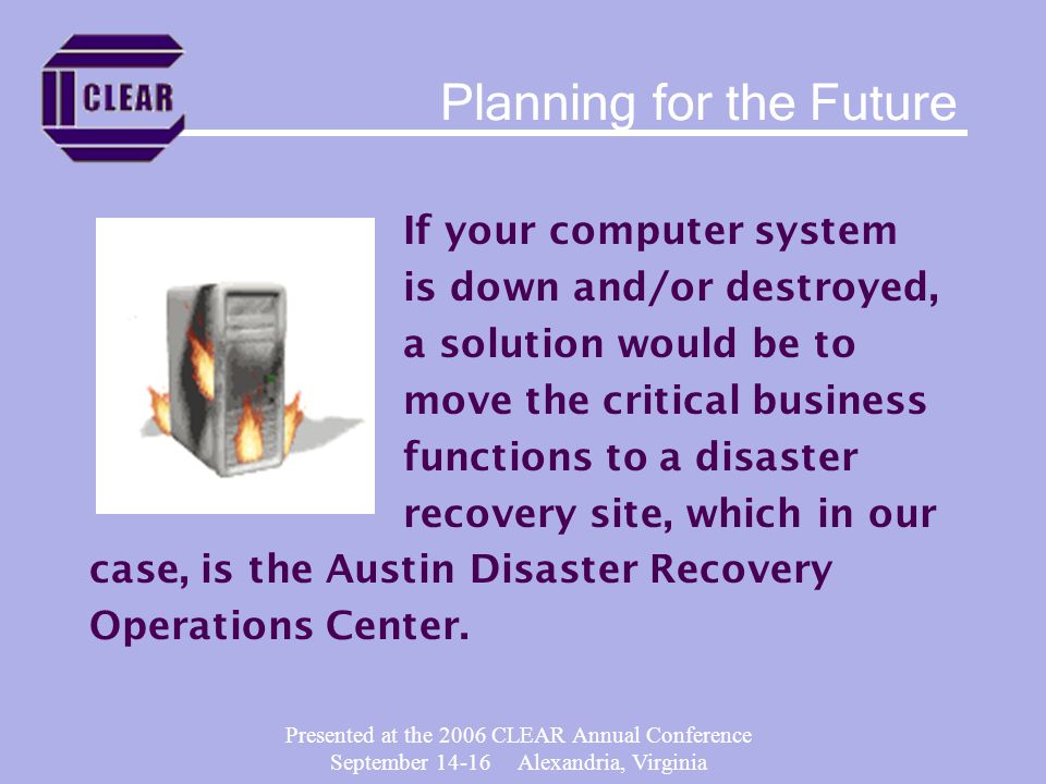 Presented at the 2006 CLEAR Annual Conference September 14-16 Alexandria, Virginia If your computer system is down and/or destroyed, a solution would be to move the critical business functions to a disaster recovery site, which in our case, is the Austin Disaster Recovery Operations Center.