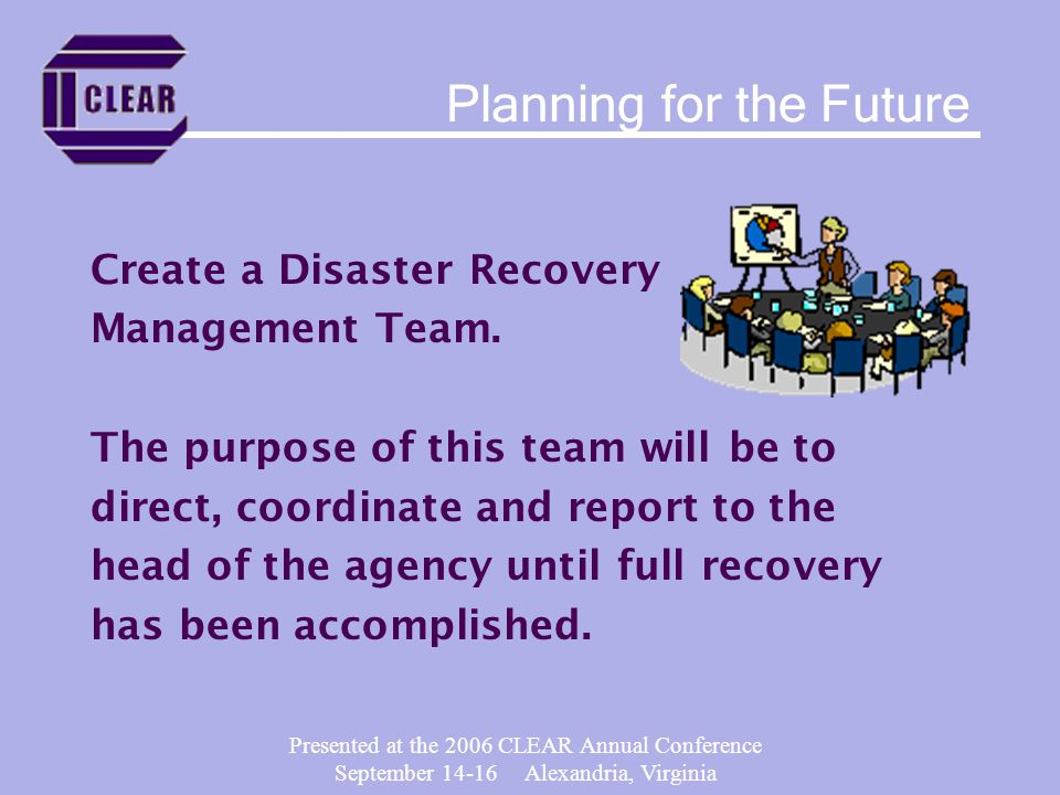 Presented at the 2006 CLEAR Annual Conference September 14-16 Alexandria, Virginia Create a Disaster Recovery Management Team.