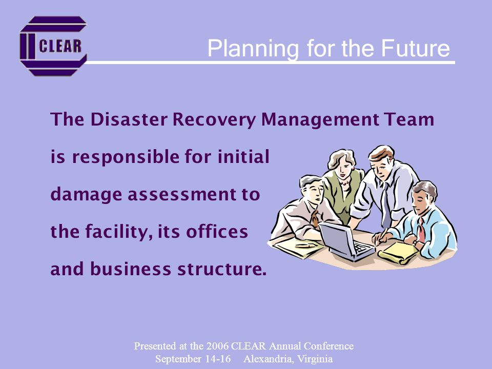 Presented at the 2006 CLEAR Annual Conference September 14-16 Alexandria, Virginia The Disaster Recovery Management Team is responsible for initial damage assessment to the facility, its offices and business structure.