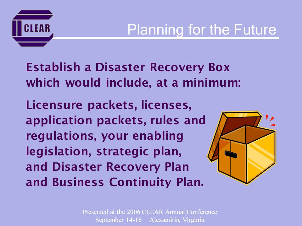 Presented at the 2006 CLEAR Annual Conference September 14-16 Alexandria, Virginia Establish a Disaster Recovery Box which would include, at a minimum: Licensure packets, licenses, application packets, rules and regulations, your enabling legislation, strategic plan, and Disaster Recovery Plan and Business Continuity Plan.