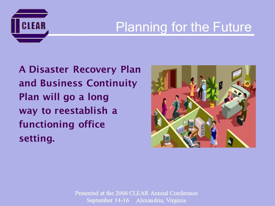 Presented at the 2006 CLEAR Annual Conference September 14-16 Alexandria, Virginia A Disaster Recovery Plan and Business Continuity Plan will go a long way to reestablish a functioning office setting.