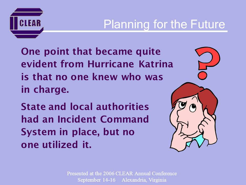 Presented at the 2006 CLEAR Annual Conference September 14-16 Alexandria, Virginia One point that became quite evident from Hurricane Katrina is that no one knew who was in charge.