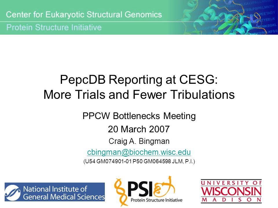 PepcDB Reporting at CESG: More Trials and Fewer Tribulations PPCW Bottlenecks Meeting 20 March 2007 Craig A. Bingman cbingman@biochem.wisc.edu (U54 GM