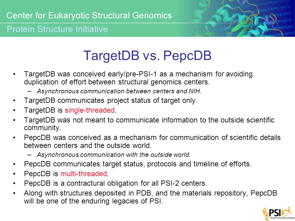 TargetDB vs. PepcDB TargetDB was conceived early/pre-PSI-1 as a mechanism for avoiding duplication of effort between structural genomics centers. –Asy
