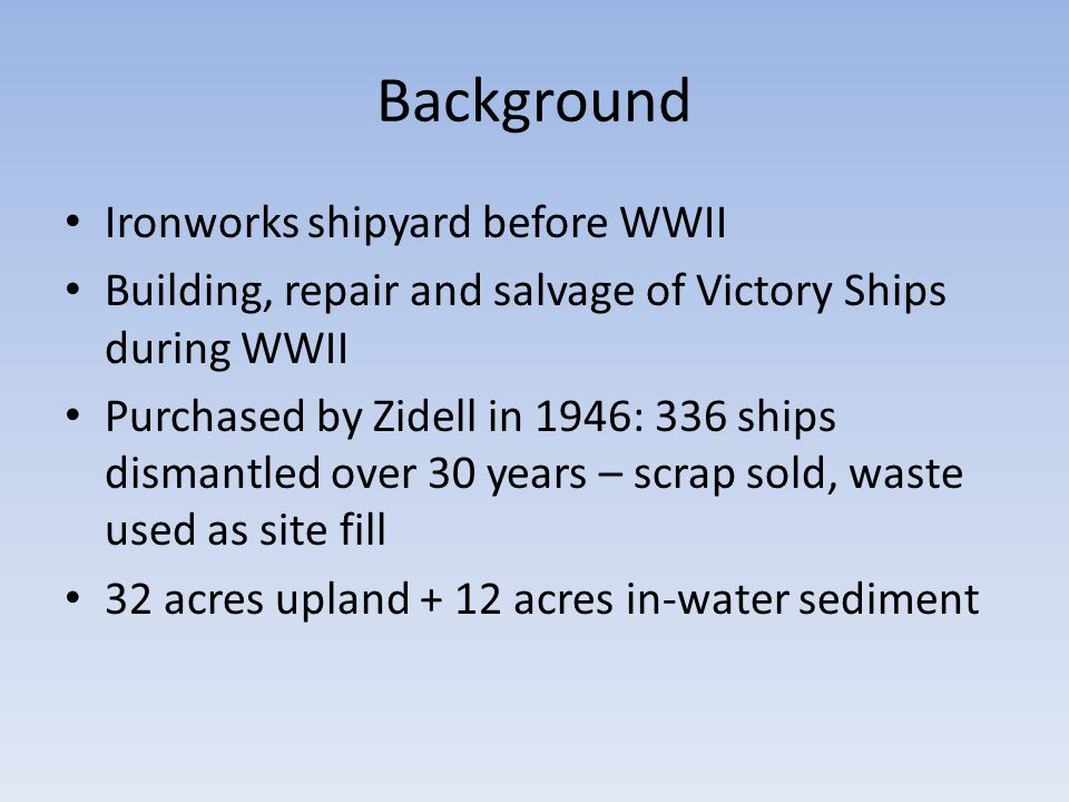 Background Ironworks shipyard before WWII Building, repair and salvage of Victory Ships during WWII Purchased by Zidell in 1946: 336 ships dismantled over 30 years – scrap sold, waste used as site fill 32 acres upland + 12 acres in-water sediment