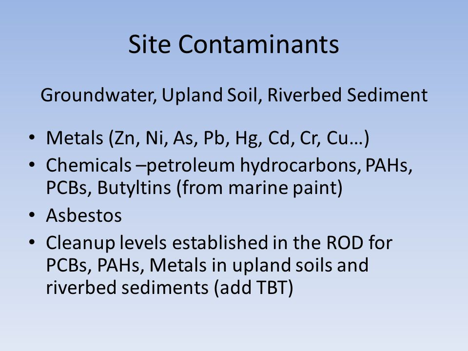Site Contaminants Groundwater, Upland Soil, Riverbed Sediment Metals (Zn, Ni, As, Pb, Hg, Cd, Cr, Cu…) Chemicals –petroleum hydrocarbons, PAHs, PCBs, Butyltins (from marine paint) Asbestos Cleanup levels established in the ROD for PCBs, PAHs, Metals in upland soils and riverbed sediments (add TBT)