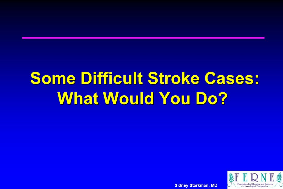 Sidney Starkman, MD Some Difficult Stroke Cases: What Would You Do? Some Difficult Stroke Cases: What Would You Do?