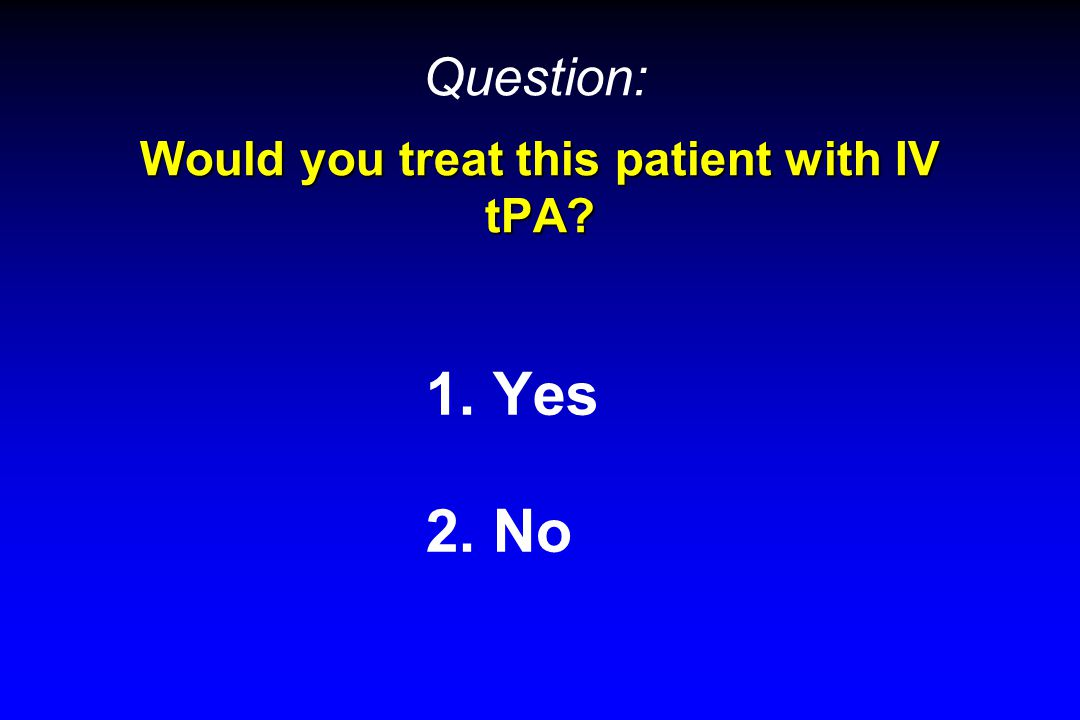 Would you treat this patient with IV tPA? 1. Yes 2. No Question:
