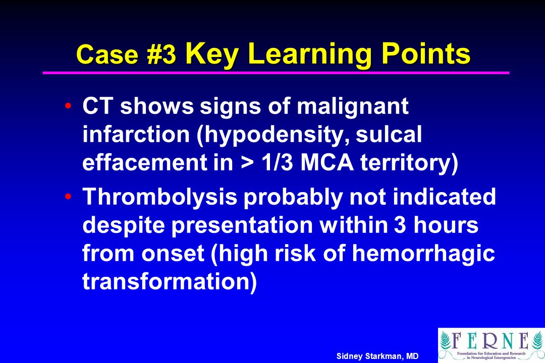 Sidney Starkman, MD Case #3 Key Learning Points CT shows signs of malignant infarction (hypodensity, sulcal effacement in > 1/3 MCA territory) Thrombo