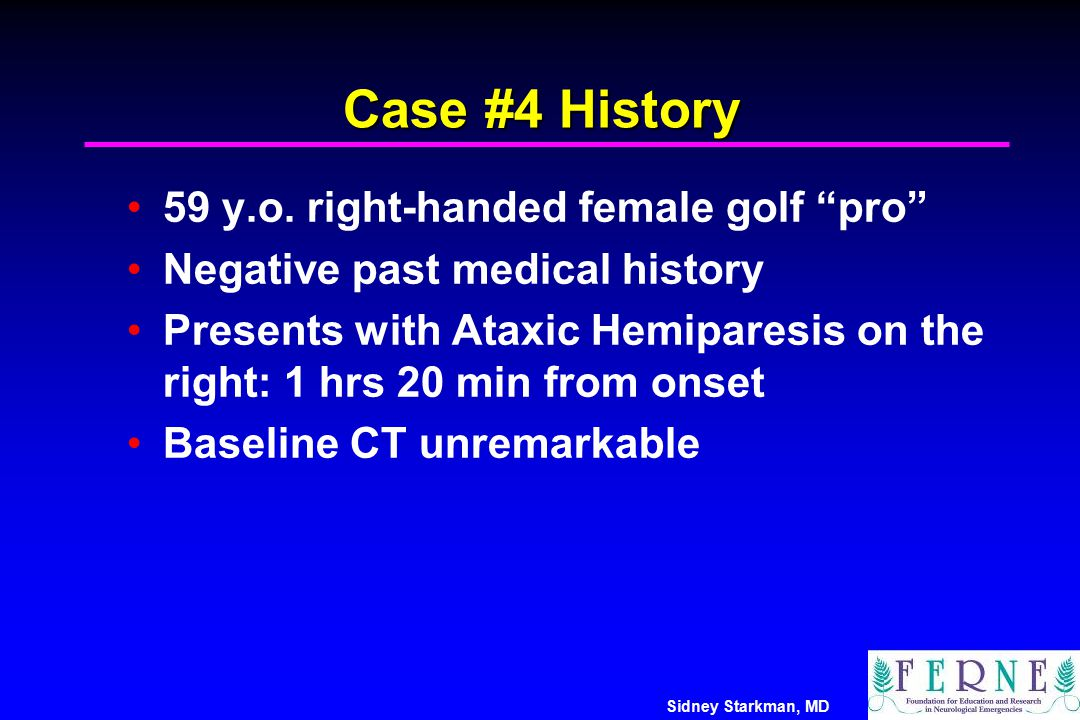 """Sidney Starkman, MD Case #4 History 59 y.o. right-handed female golf """"pro"""" Negative past medical history Presents with Ataxic Hemiparesis on the right"""