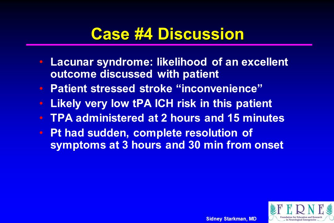 """Sidney Starkman, MD Case #4 Discussion Lacunar syndrome: likelihood of an excellent outcome discussed with patient Patient stressed stroke """"inconvenie"""