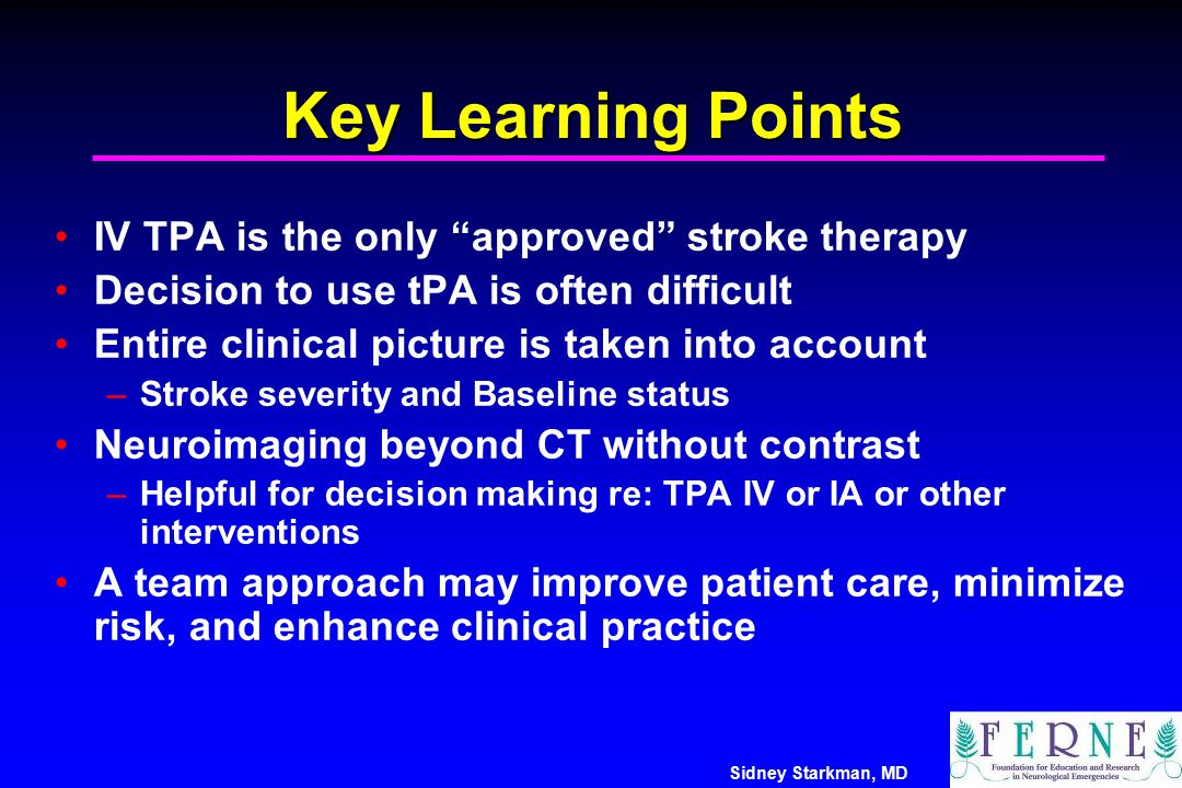 """Sidney Starkman, MD Key Learning Points IV TPA is the only """"approved"""" stroke therapy Decision to use tPA is often difficult Entire clinical picture is"""