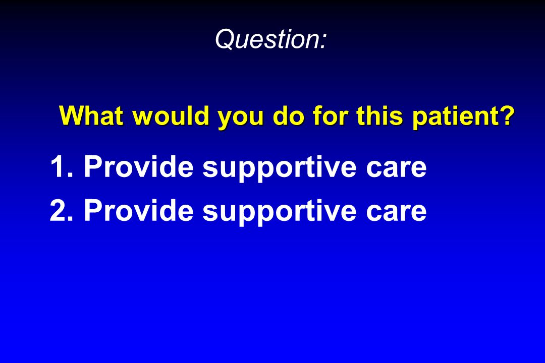 What would you do for this patient? 1. Provide supportive care 2. Provide supportive care Question: