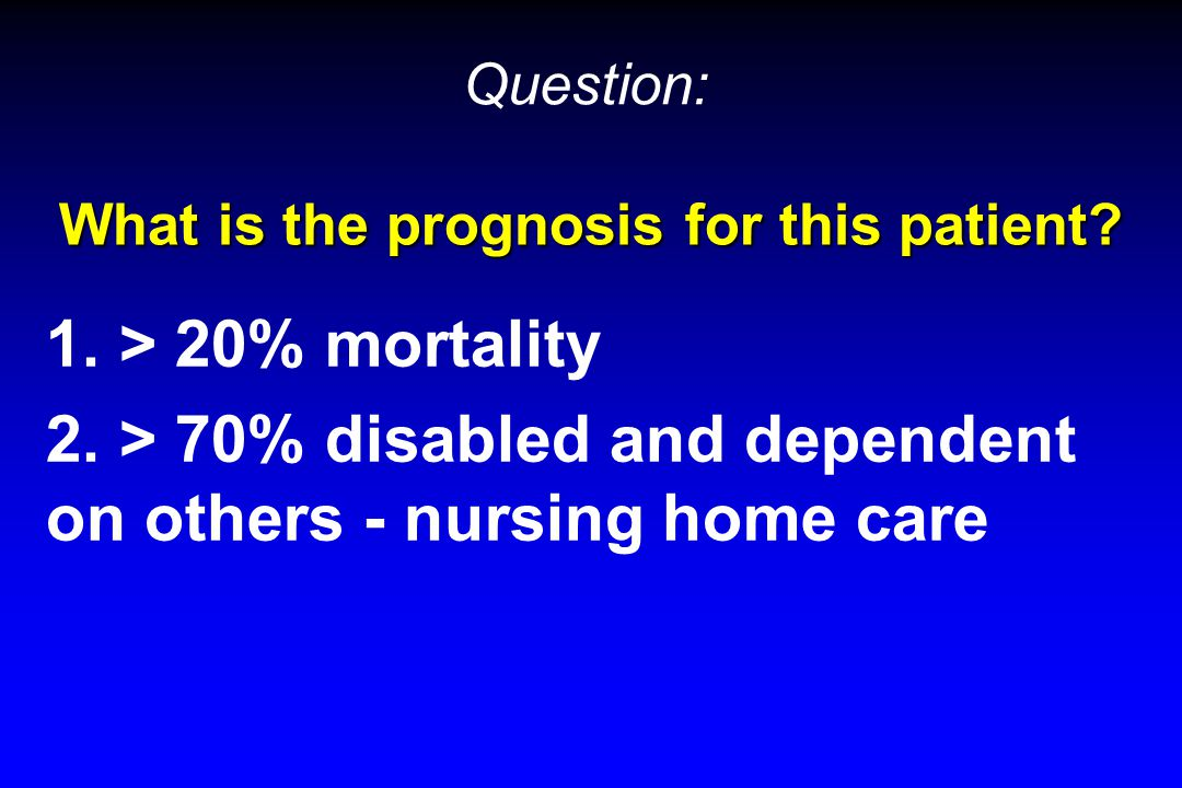 What is the prognosis for this patient? 1. > 20% mortality 2. > 70% disabled and dependent on others - nursing home care Question: