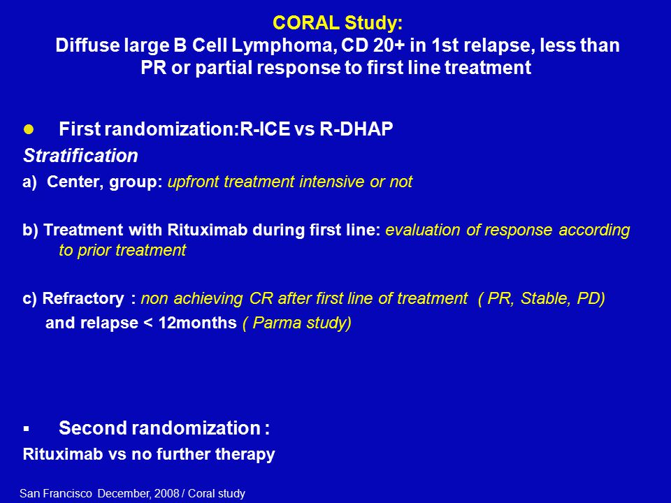 CORAL Study: Diffuse large B Cell Lymphoma, CD 20+ in 1st relapse, less than PR or partial response to first line treatment First randomization:R-ICE vs R-DHAP Stratification a) Center, group: upfront treatment intensive or not b) Treatment with Rituximab during first line: evaluation of response according to prior treatment c) Refractory : non achieving CR after first line of treatment ( PR, Stable, PD) and relapse < 12months ( Parma study)  Second randomization : Rituximab vs no further therapy San Francisco December, 2008 / Coral study