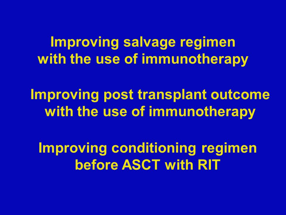 Improving salvage regimen with the use of immunotherapy Improving post transplant outcome with the use of immunotherapy Improving conditioning regimen