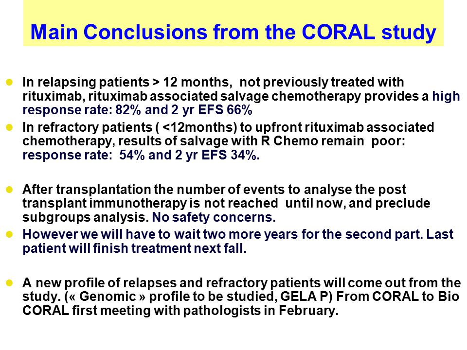 Main Conclusions from the CORAL study In relapsing patients > 12 months, not previously treated with rituximab, rituximab associated salvage chemotherapy provides a high response rate: 82% and 2 yr EFS 66% In refractory patients ( <12months) to upfront rituximab associated chemotherapy, results of salvage with R Chemo remain poor: response rate: 54% and 2 yr EFS 34%.