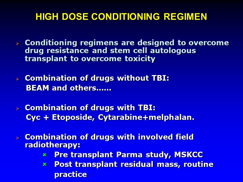 HIGH DOSE CONDITIONING REGIMEN  Conditioning regimens are designed to overcome drug resistance and stem cell autologous transplant to overcome toxici