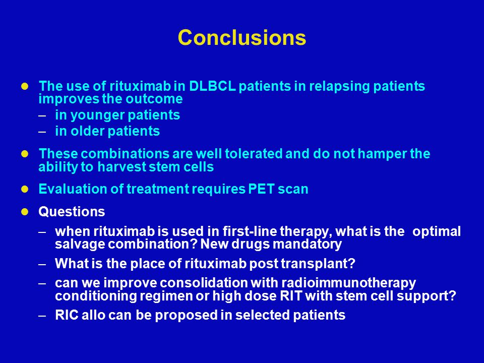 Conclusions The use of rituximab in DLBCL patients in relapsing patients improves the outcome –in younger patients –in older patients These combinations are well tolerated and do not hamper the ability to harvest stem cells Evaluation of treatment requires PET scan Questions –when rituximab is used in first-line therapy, what is the optimal salvage combination.