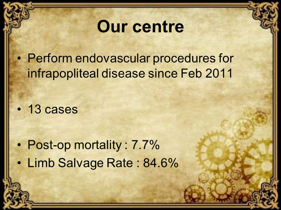 Our centre Perform endovascular procedures for infrapopliteal disease since Feb 2011 13 cases Post-op mortality : 7.7% Limb Salvage Rate : 84.6%
