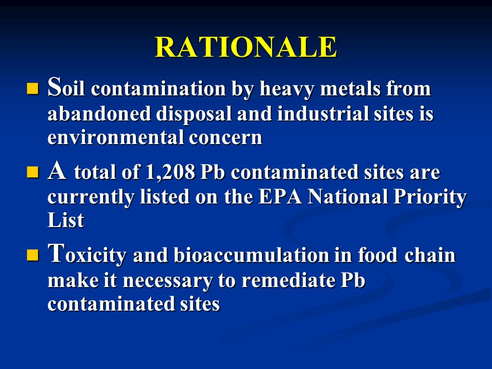 RATIONALE S oil contamination by heavy metals from abandoned disposal and industrial sites is environmental concern S oil contamination by heavy metals from abandoned disposal and industrial sites is environmental concern A total of 1,208 Pb contaminated sites are currently listed on the EPA National Priority List A total of 1,208 Pb contaminated sites are currently listed on the EPA National Priority List T oxicity and bioaccumulation in food chain make it necessary to remediate Pb contaminated sites T oxicity and bioaccumulation in food chain make it necessary to remediate Pb contaminated sites