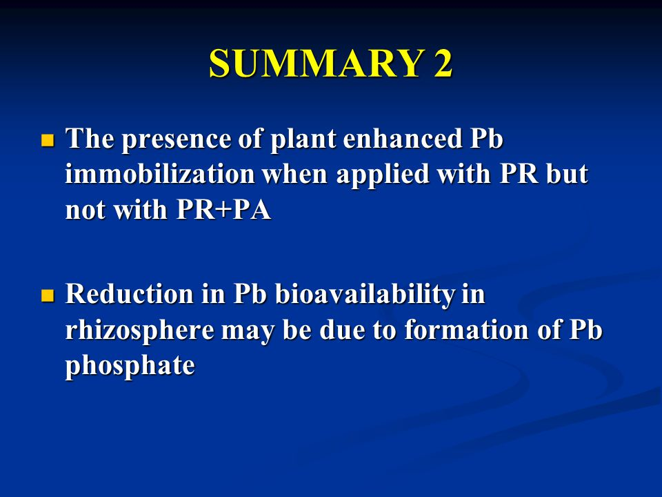 SUMMARY 2 The presence of plant enhanced Pb immobilization when applied with PR but not with PR+PA The presence of plant enhanced Pb immobilization when applied with PR but not with PR+PA Reduction in Pb bioavailability in rhizosphere may be due to formation of Pb phosphate Reduction in Pb bioavailability in rhizosphere may be due to formation of Pb phosphate