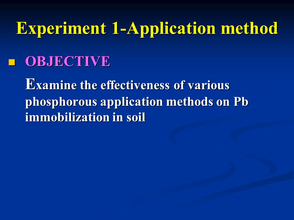 OBJECTIVE OBJECTIVE E xamine the effectiveness of various phosphorous application methods on Pb immobilization in soil Experiment 1-Application method