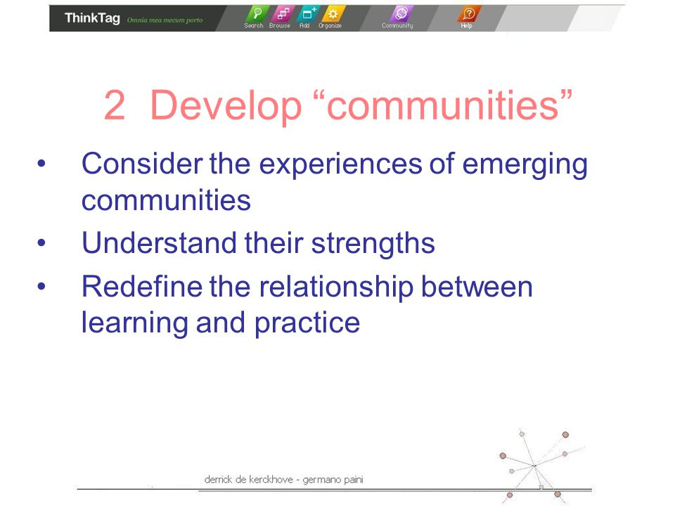 2 Develop communities Consider the experiences of emerging communities Understand their strengths Redefine the relationship between learning and practice