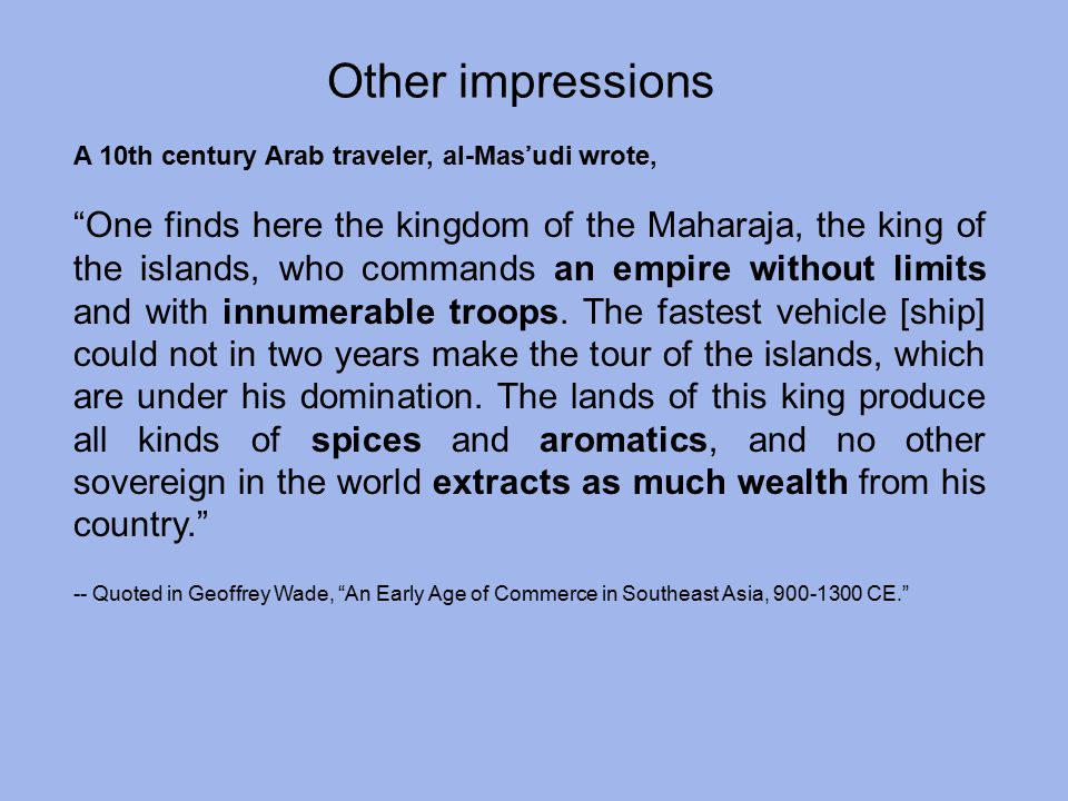 A 10th century Arab traveler, al-Mas'udi wrote, One finds here the kingdom of the Maharaja, the king of the islands, who commands an empire without limits and with innumerable troops.