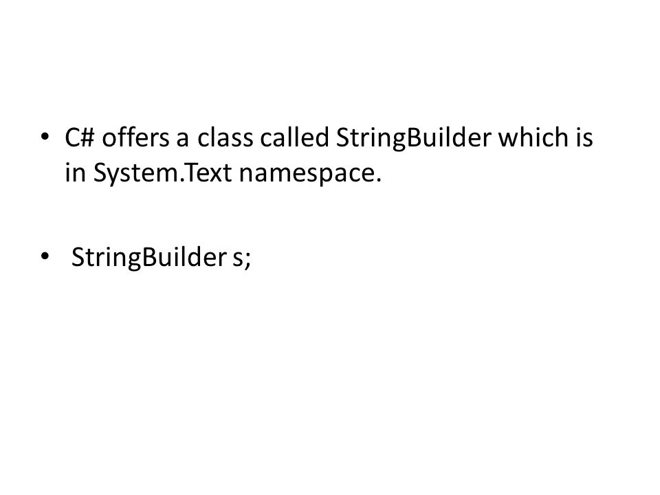 C# offers a class called StringBuilder which is in System.Text namespace. StringBuilder s;